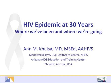HIV Epidemic at 30 Years Where we ' ve been and where we ' re going Ann M. Khalsa, MD, MSEd, AAHIVS McDowell (HIV/AIDS) Healthcare Center, MIHS Arizona.
