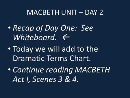 MACBETH UNIT – DAY 2 Recap of Day One: See Whiteboard.  Today we will add to the Dramatic Terms Chart. Continue reading MACBETH Act I, Scenes 3 & 4.