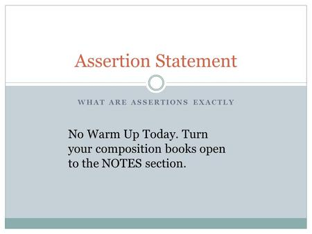 WHAT ARE ASSERTIONS EXACTLY Assertion Statement No Warm Up Today. Turn your composition books open to the NOTES section.