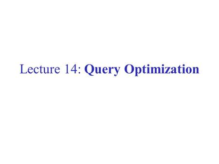 Lecture 14: Query Optimization. This Lecture Query rewriting Cost estimation –We have learned how atomic operations are implemented and their cost –We'll.
