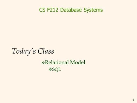 1 Today's Class  Relational Model  SQL CS F212 Database Systems.
