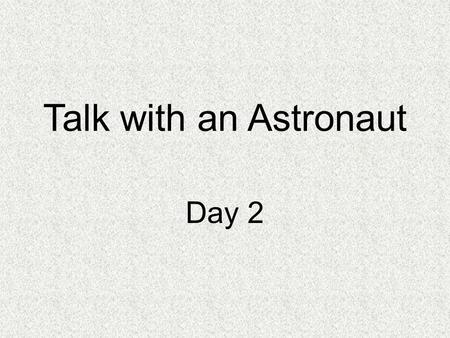 Talk with an Astronaut Day 2. Concept Talk What is life like for an astronaut?