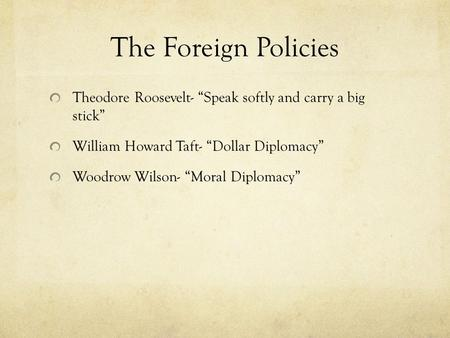 "The Foreign Policies Theodore Roosevelt- ""Speak softly and carry a big stick"" William Howard Taft- ""Dollar Diplomacy"" Woodrow Wilson- ""Moral Diplomacy"""