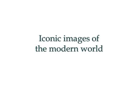 Iconic images of the modern world. This PowerPoint presentation gives examples with which to model a consideration of iconic images (1945-present). This.
