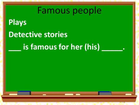 Famous people Plays Detective stories ___ is famous for her (his) _____.
