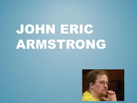 JOHN ERIC ARMSTRONG. Born November 23, 1973 Husband and father of two kids Graduated from New Bern High School as an unmemorable student with no discipline.