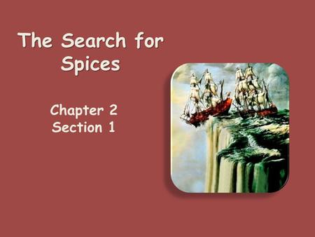 "The Search for Spices Chapter 2 Section 1 Motivations for Looking ""out' People wanted spices, cloth The knowledge of these came from the interaction."