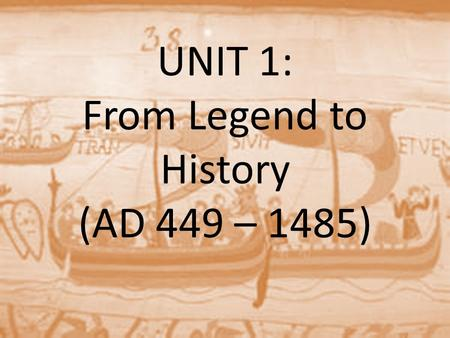 UNIT 1: From Legend to History (AD 449 – 1485)