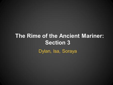 The Rime of the Ancient Mariner: Section 3 Dylan, Isa, Soraya.