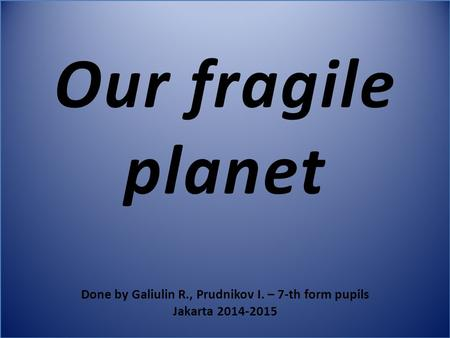 Our fragile planet Done by Galiulin R., Prudnikov I. – 7-th form pupils Jakarta 2014-2015.