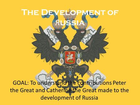 The Development of Я ussia GOAL: To understand the contributions Peter the Great and Catherine the Great made to the development of Russia.