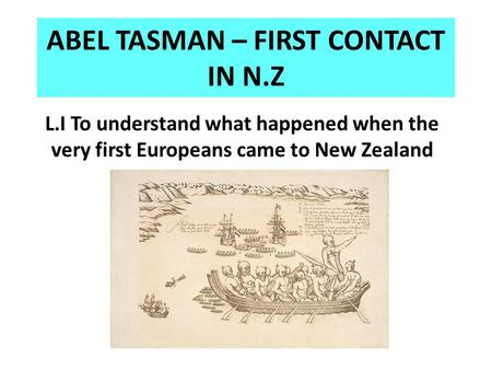 ABEL TASMAN – FIRST CONTACT IN N.Z L.I To understand what happened when the very first Europeans came to New Zealand.
