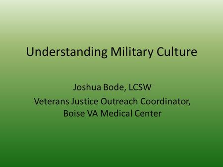 Understanding Military Culture Joshua Bode, LCSW Veterans Justice Outreach Coordinator, Boise VA Medical Center.
