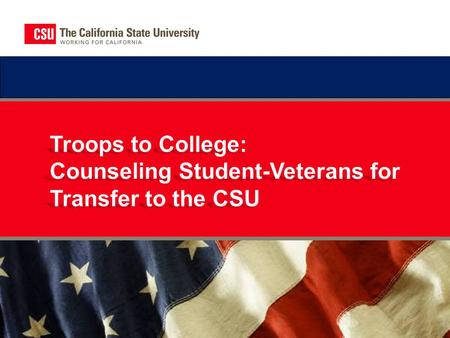 CSU Troops to College Program  The California State University offers many opportunities to help veterans, active-duty service members, and their families.