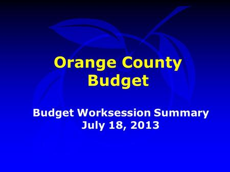 Orange County Budget Budget Worksession Summary July 18, 2013.