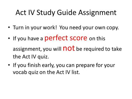 Act IV Study Guide Assignment Turn in your work! You need your own copy. If you have a perfect score on this assignment, you will not be required to take.
