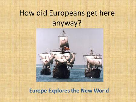 How did Europeans get here anyway? Europe Explores the New World.
