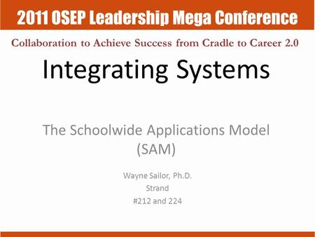 2011 OSEP Leadership Mega Conference Collaboration to Achieve Success from Cradle to Career 2.0 Integrating Systems The Schoolwide Applications Model (SAM)