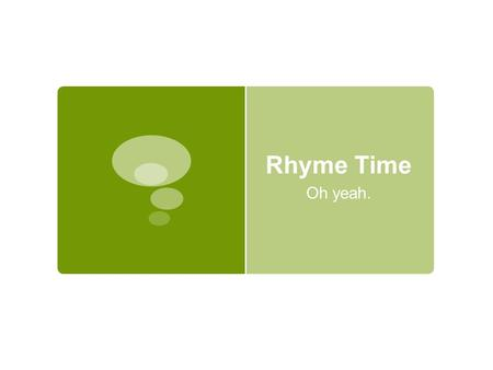 "Rhyme Time Oh yeah.. One, Two Button My Shoe  ""We seem to be born liking sounds that match."" (Vendler)  Purpose of rhyme:  Pleasant to hear  Conclusiveness."