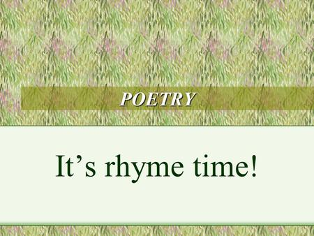 POETRY It's rhyme time! POETRY VOCABULARY End rhyme Repetition Alliteration Onomatopoeia Simile Metaphor Free Verse.