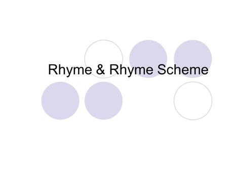 Rhyme & Rhyme Scheme. Rhyme Rhyming words have the same end sound  Ex. ball and fall; share and care; glad and bad Keep in mind that rhyme depends on.