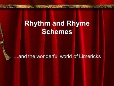 Rhythm and Rhyme Schemes …and the wonderful world of Limericks.
