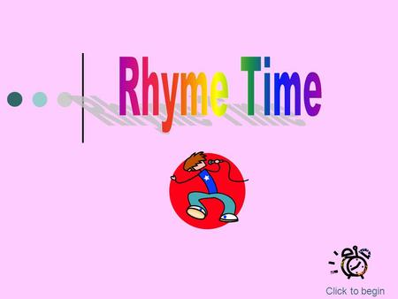 Click to begin It's Time To Rhyme Rhyming is when you have words that have the same ending sound (vowel and consonant(s) ). When they are spelled the.