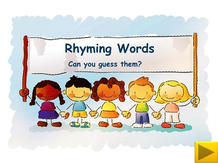 Rhyming Words Can you guess them? Notes for teachers This presentation uses action buttons that are concealing words behind them. In this view you will.