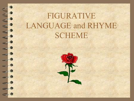 FIGURATIVE LANGUAGE and RHYME SCHEME. RHYME SCHEME 4 A rhyme scheme is a pattern of rhyme (usually end rhyme, but not always). 4 Use the letters of the.