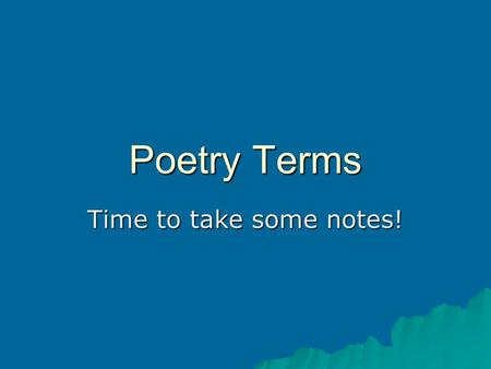 Poetry Terms Time to take some notes!. Poetry Terms – 3 areas of analysis Musicality How things sound Imagery Five senses and kinesthetic and organic.