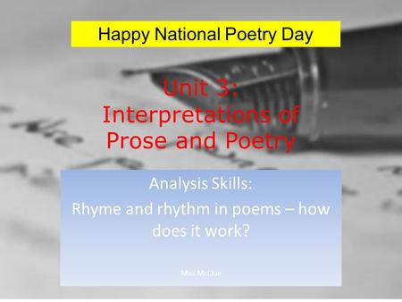 Unit 3: Interpretations of Prose and Poetry Analysis Skills: Rhyme and rhythm in poems – how does it work? Miss McClue Happy National Poetry Day.