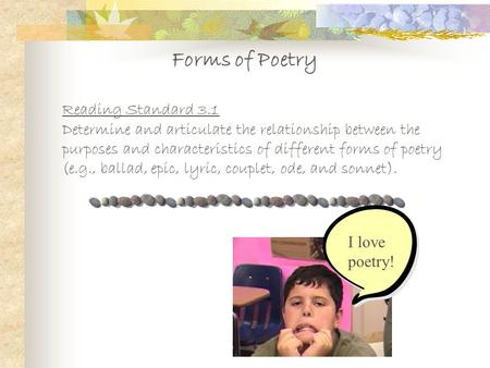 Forms of Poetry Reading Standard 3.1 Determine and articulate the relationship between the purposes and characteristics of different forms of poetry (e.g.,