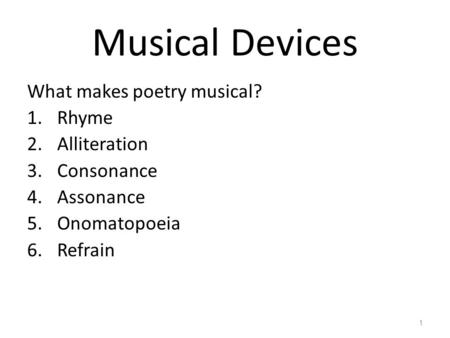 Musical Devices What makes poetry musical? 1.Rhyme 2.Alliteration 3.Consonance 4.Assonance 5.Onomatopoeia 6.Refrain 1.