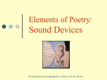 Elements of Poetry: Sound Devices 8th Grade English/Language Arts – Poetry Unit -Ms. Blume.