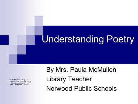 Understanding Poetry By Mrs. Paula McMullen Library Teacher Norwood Public Schools Adapted for use by Maryalice Kilbourne, MLS 1/28/13 to 2/28/13 only.