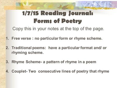 Copy this in your notes at the top of the page. 1.Free verse : no particular form or rhyme scheme. 2.Traditional poems: have a particular format and/