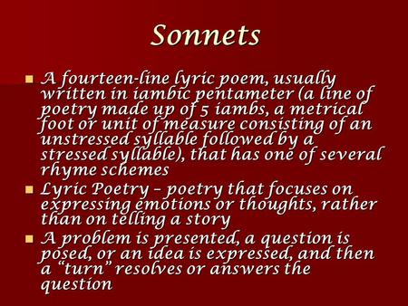 Sonnets A fourteen-line lyric poem, usually written in iambic pentameter (a line of poetry made up of 5 iambs, a metrical foot or unit of measure consisting.
