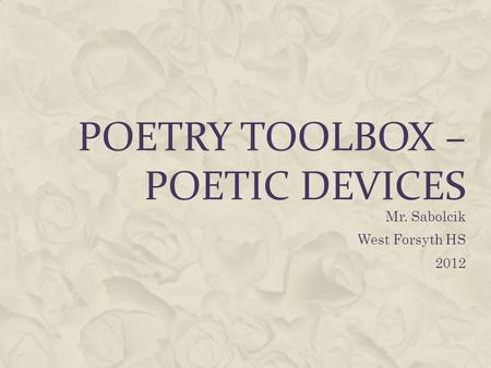 POETRY TOOLBOX – POETIC DEVICES Mr. Sabolcik West Forsyth HS 2012.