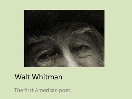 Walt Whitman The first American poet.. Who is Walt Whitman? Born: May 31 st, 1819 in West Hills, Long Island The second of nine children (he has three.