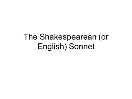The Shakespearean (or English) Sonnet. Sonnet Form The sonnet is a fourteen line poem. The Shakespearean sonnet is written in iambic pentameter.