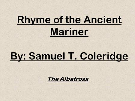 Rhyme of the Ancient Mariner By: Samuel T. Coleridge The Albatross.