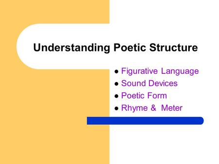 Understanding Poetic Structure Figurative Language Sound Devices Poetic Form Rhyme & Meter.