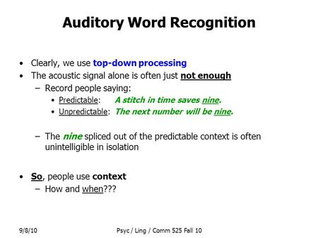 9/8/10Psyc / Ling / Comm 525 Fall 10 Auditory Word Recognition Clearly, we use top-down processing The acoustic signal alone is often just not enough –Record.