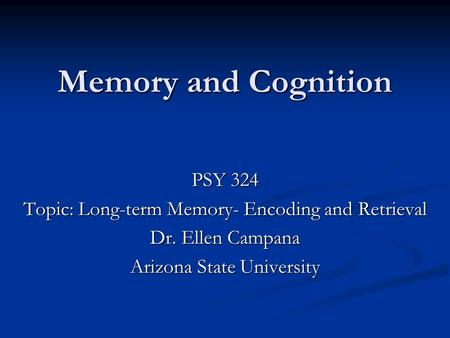 Memory and Cognition PSY 324 Topic: Long-term Memory- Encoding and Retrieval Dr. Ellen Campana Arizona State University.