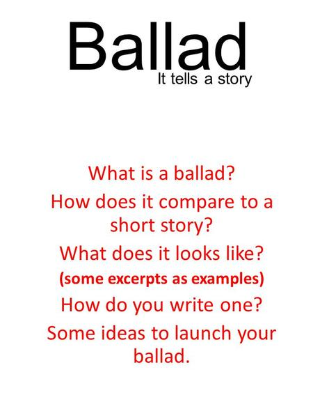 Ballad What is a ballad? How does it compare to a short story? What does it looks like? (some excerpts as examples) How do you write one? Some ideas to.