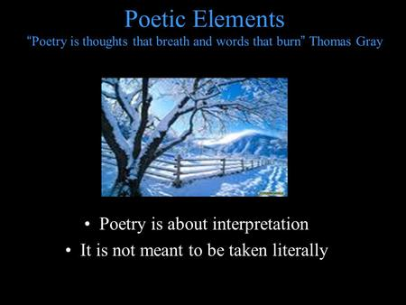 "Poetic Elements ""Poetry is thoughts that breath and words that burn"" Thomas Gray Poetry is about interpretation It is not meant to be taken literally."