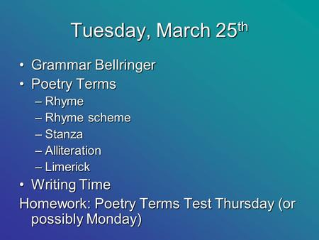 Tuesday, March 25 th Grammar BellringerGrammar Bellringer Poetry TermsPoetry Terms –Rhyme –Rhyme scheme –Stanza –Alliteration –Limerick Writing TimeWriting.