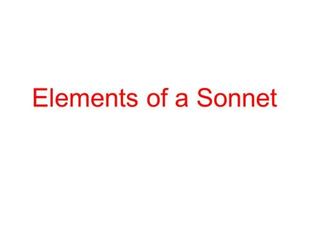 Elements of a Sonnet. Why do we read Shakespeare? The stories are timeless: it doesn't matter when they are told.