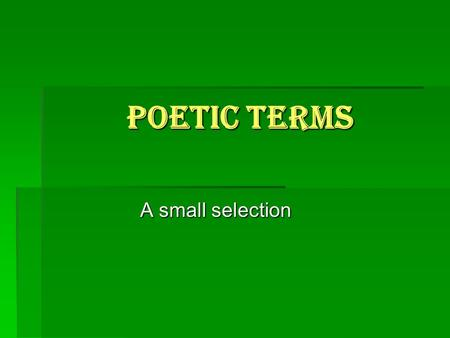 Poetic Terms A small selection.  Alliteration—repetition of initial consonant sounds in neighboring words. i.e.: wet, wild, and wooly  Allusion - a.