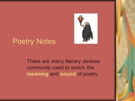 Poetry Notes There are many literary devices commonly used to enrich the meaning and sound of poetry.